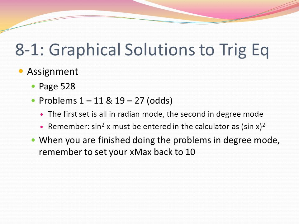 8-1: Graphical Solutions to Trig Eq Assignment Page 528 Problems 1 – 11 & 19 – 27 (odds) The first set is all in radian mode, the second in degree mode Remember: sin 2 x must be entered in the calculator as (sin x) 2 When you are finished doing the problems in degree mode, remember to set your xMax back to 10