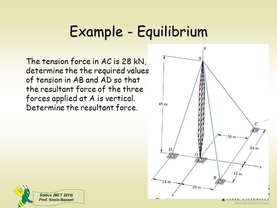 Statics (MET 2214) Prof. Simin Nasseri Example - Equilibrium The tension force in AC is 28 kN, determine the the required values of tension in AB and