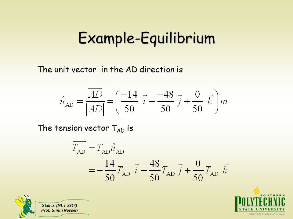 Statics (MET 2214) Prof. Simin Nasseri Example-Equilibrium The unit vector in the AD direction is The tension vector T AD is