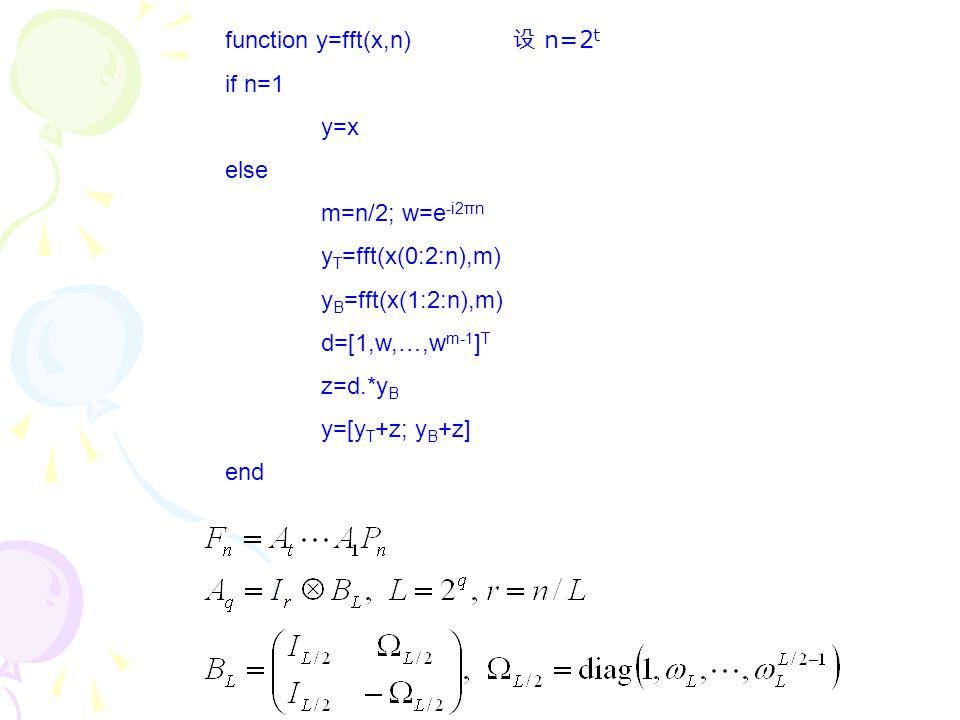 function y=fft(x,n) if n=1 y=x else m=n/2; w=e -i2πn y T =fft(x(0:2:n),m) y B =fft(x(1:2:n),m) d=[1,w,…,w m-1 ] T z=d.*y B y=[y T +z; y B +z] end 设 n=
