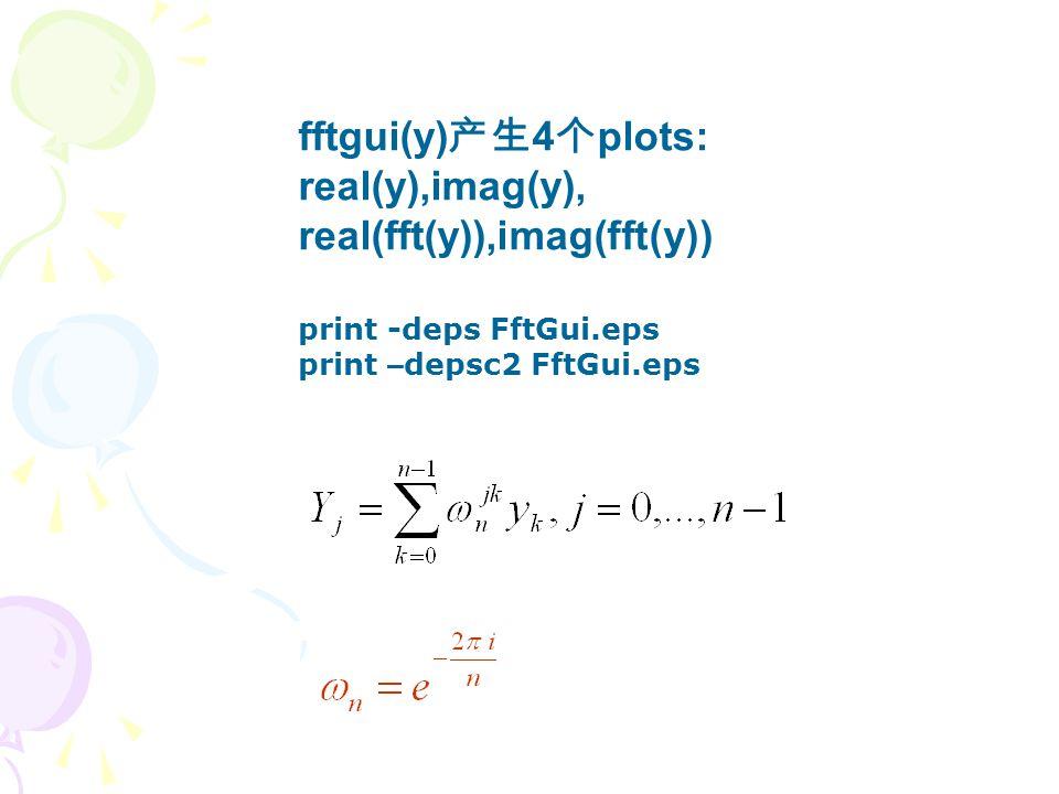 fftgui(y) 产生 4 个 plots: real(y),imag(y), real(fft(y)),imag(fft(y)) print -deps FftGui.eps print – depsc2 FftGui.eps