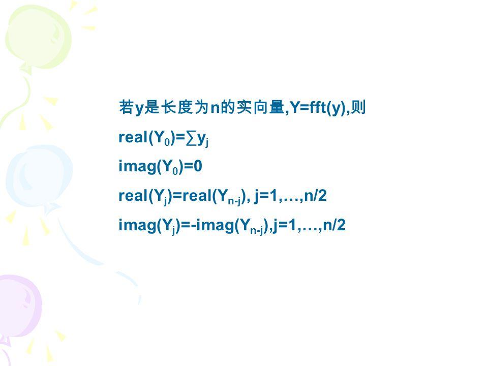 若 y 是长度为 n 的实向量,Y=fft(y), 则 real(Y 0 )=∑y j imag(Y 0 )=0 real(Y j )=real(Y n-j ), j=1,…,n/2 imag(Y j )=-imag(Y n-j ),j=1,…,n/2
