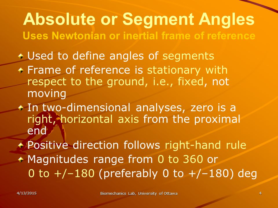 4/13/2015 Biomechanics Lab, University of Ottawa 4 Absolute or Segment Angles Uses Newtonian or inertial frame of reference Used to define angles of s