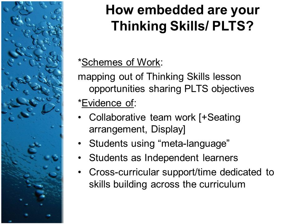 How embedded are your Thinking Skills/ PLTS? *Schemes of Work: mapping out of Thinking Skills lesson opportunities sharing PLTS objectives *Evidence o