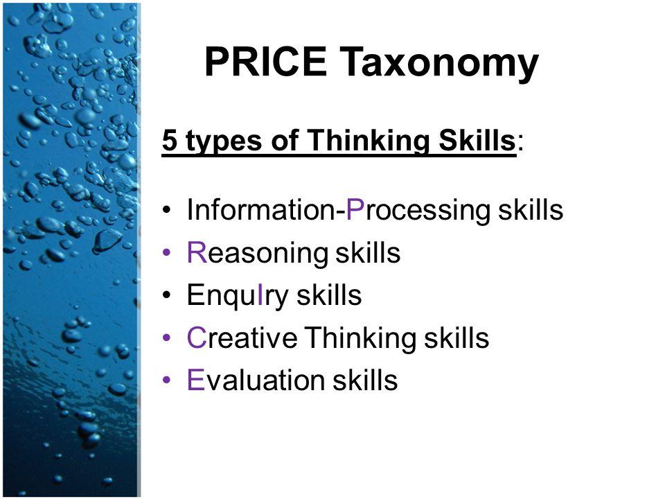 PRICE Taxonomy 5 types of Thinking Skills: Information-Processing skills Reasoning skills EnquIry skills Creative Thinking skills Evaluation skills