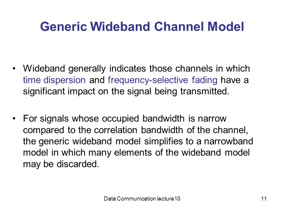 Data Communication lecture1011 Generic Wideband Channel Model Wideband generally indicates those channels in which time dispersion and frequency-selective fading have a significant impact on the signal being transmitted.