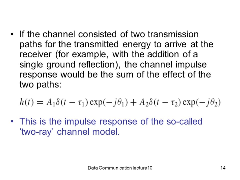 Data Communication lecture1014 If the channel consisted of two transmission paths for the transmitted energy to arrive at the receiver (for example, with the addition of a single ground reflection), the channel impulse response would be the sum of the effect of the two paths: This is the impulse response of the so-called 'two-ray' channel model.