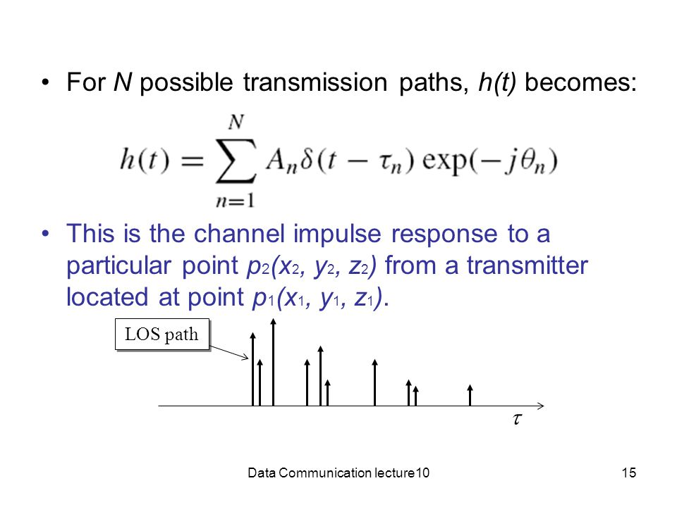 Data Communication lecture1015 For N possible transmission paths, h(t) becomes: This is the channel impulse response to a particular point p 2 (x 2, y 2, z 2 ) from a transmitter located at point p 1 (x 1, y 1, z 1 ).