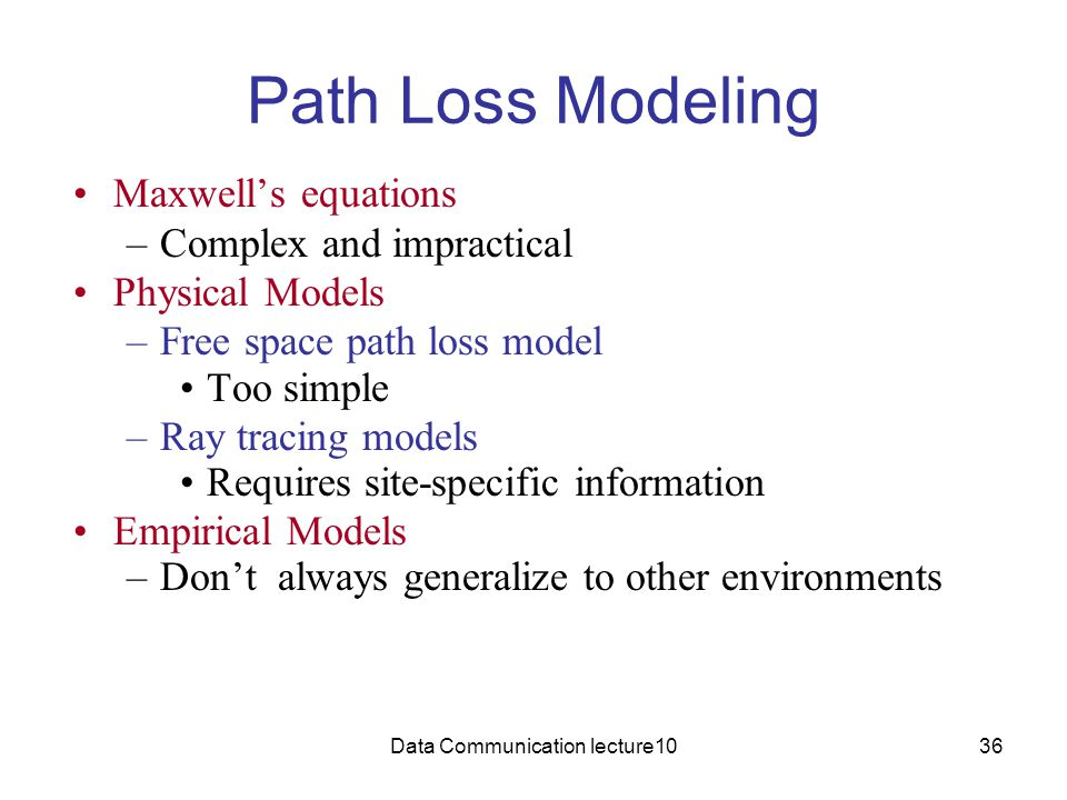 Data Communication lecture1036 Path Loss Modeling Maxwell's equations –Complex and impractical Physical Models –Free space path loss model Too simple –Ray tracing models Requires site-specific information Empirical Models –Don't always generalize to other environments