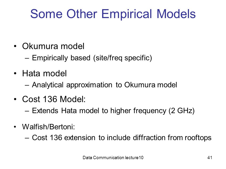 Data Communication lecture1041 Some Other Empirical Models Okumura model –Empirically based (site/freq specific) Hata model –Analytical approximation to Okumura model Cost 136 Model: –Extends Hata model to higher frequency (2 GHz) Walfish/Bertoni: –Cost 136 extension to include diffraction from rooftops