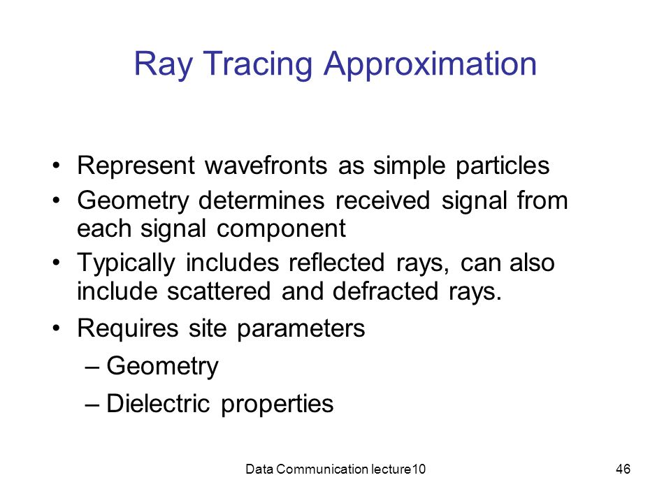 Data Communication lecture1046 Ray Tracing Approximation Represent wavefronts as simple particles Geometry determines received signal from each signal component Typically includes reflected rays, can also include scattered and defracted rays.