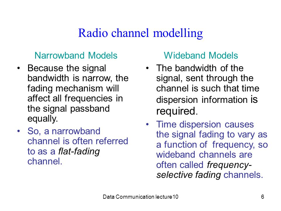 Data Communication lecture106 Radio channel modelling Narrowband Models Because the signal bandwidth is narrow, the fading mechanism will affect all frequencies in the signal passband equally.