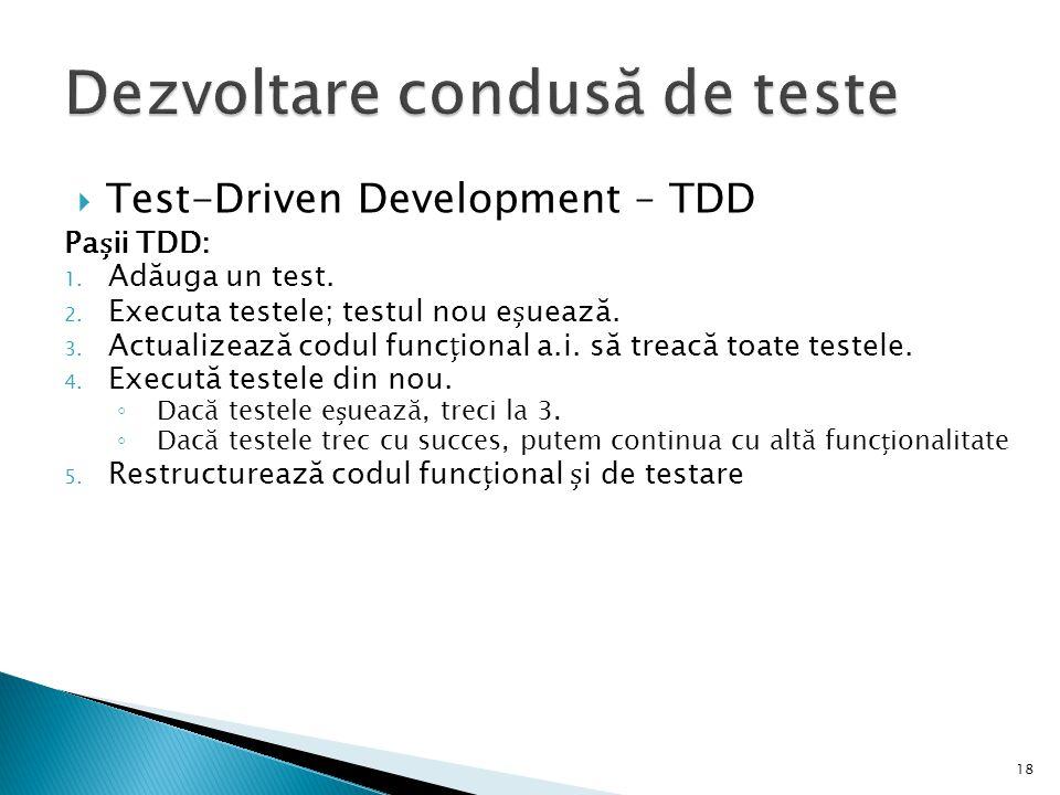  Test-Driven Development – TDD Paii TDD: 1. Adăuga un test. 2. Executa testele; testul nou euează. 3. Actualizează codul funcional a.i. să treacă toa
