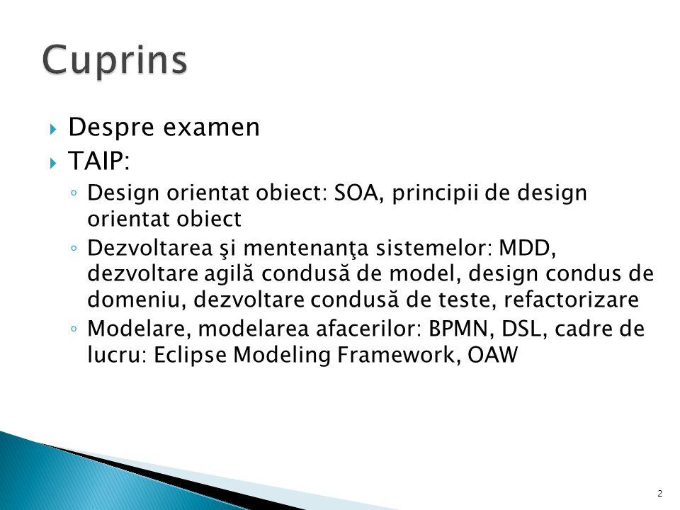  Despre examen  TAIP: ◦ Design orientat obiect: SOA, principii de design orientat obiect ◦ Dezvoltarea şi mentenanţa sistemelor: MDD, dezvoltare agi