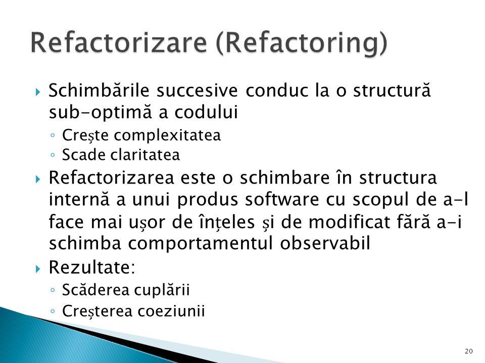  Schimbările succesive conduc la o structură sub-optimă a codului ◦ Crete complexitatea ◦ Scade claritatea  Refactorizarea este o schimbare în struc