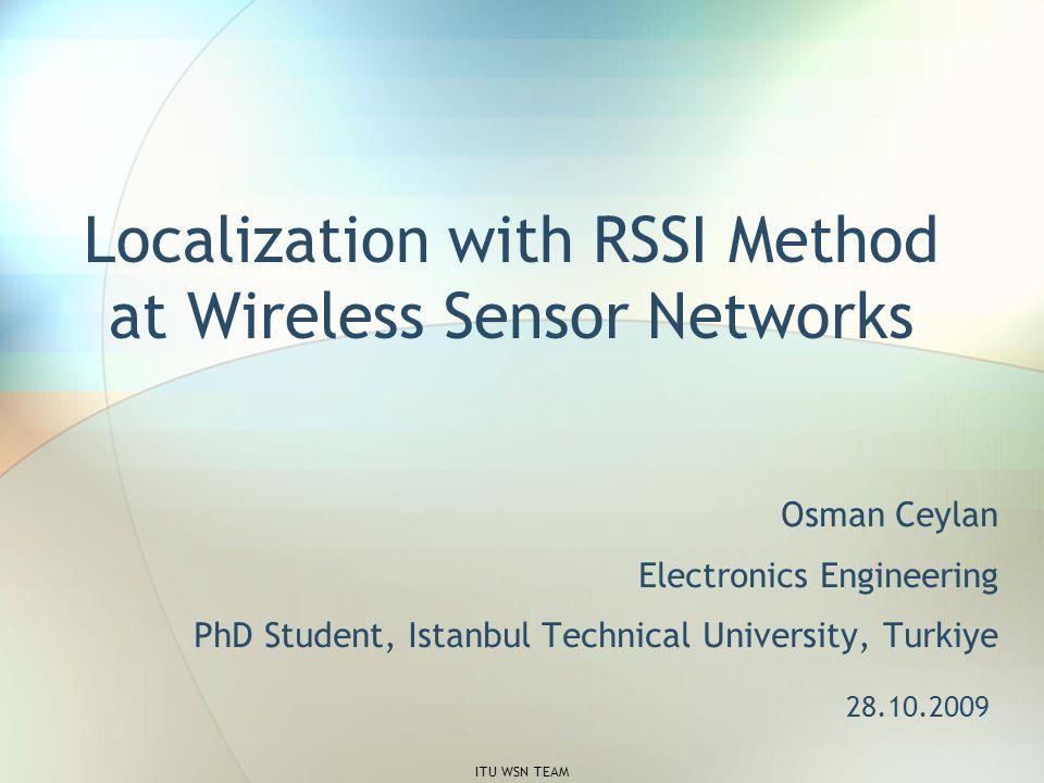 Localization with RSSI Method at Wireless Sensor Networks Osman Ceylan Electronics Engineering PhD Student, Istanbul Technical University, Turkiye 28.10.2009 ITU WSN TEAM
