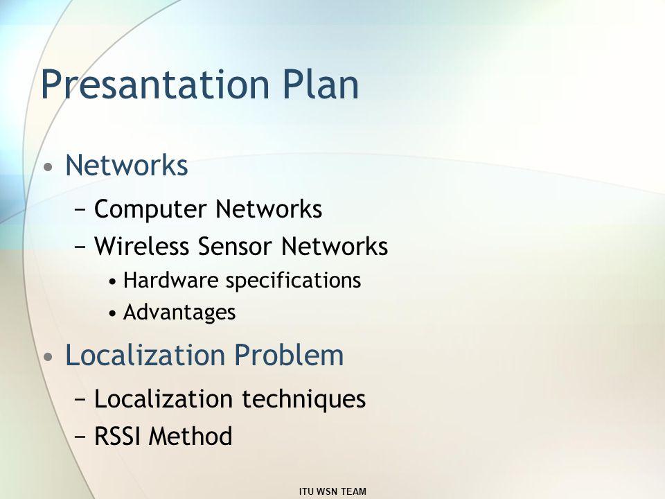 Presantation Plan Networks −Computer Networks −Wireless Sensor Networks Hardware specifications Advantages Localization Problem −Localization techniques −RSSI Method ITU WSN TEAM