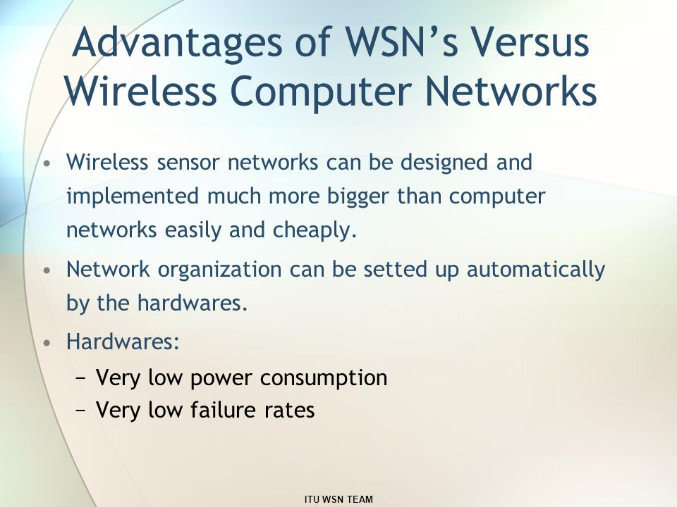 Advantages of WSN's Versus Wireless Computer Networks Wireless sensor networks can be designed and implemented much more bigger than computer networks easily and cheaply.