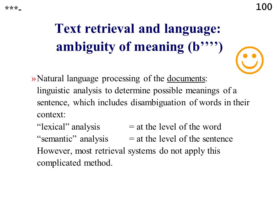 100 Text retrieval and language: ambiguity of meaning (b'''') »Natural language processing of the documents: linguistic analysis to determine possible meanings of a sentence, which includes disambiguation of words in their context: lexical analysis = at the level of the word semantic analysis = at the level of the sentence However, most retrieval systems do not apply this complicated method.