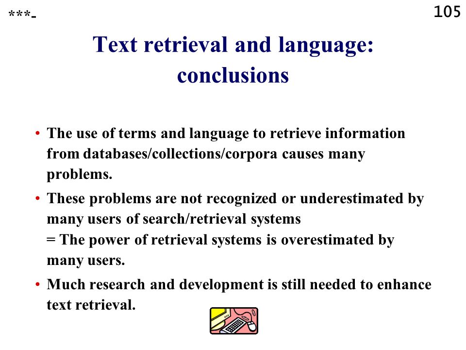 105 Text retrieval and language: conclusions The use of terms and language to retrieve information from databases/collections/corpora causes many problems.