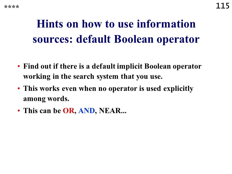 115 Hints on how to use information sources: default Boolean operator Find out if there is a default implicit Boolean operator working in the search system that you use.