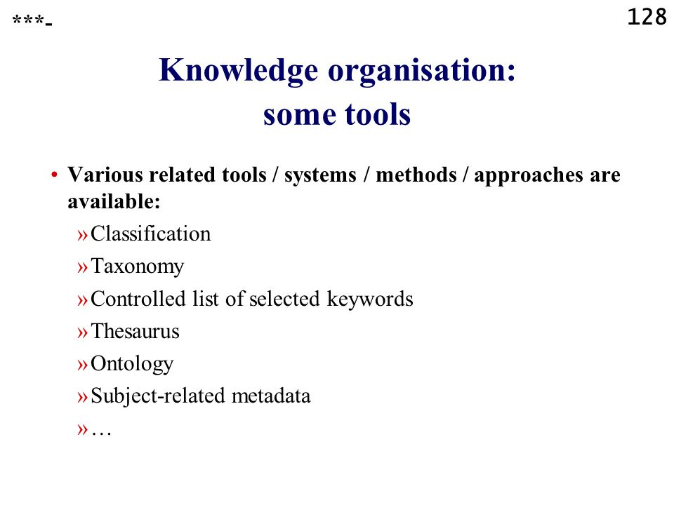 128 Various related tools / systems / methods / approaches are available: »Classification »Taxonomy »Controlled list of selected keywords »Thesaurus »Ontology »Subject-related metadata »… Knowledge organisation: some tools ***-