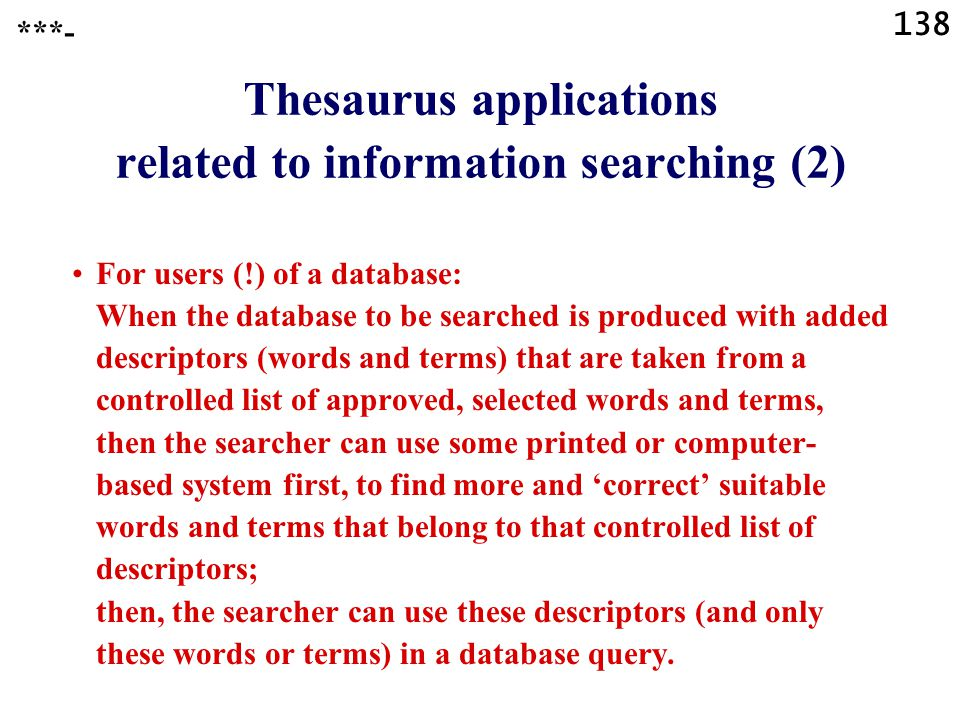 138 Thesaurus applications related to information searching (2) For users (!) of a database: When the database to be searched is produced with added descriptors (words and terms) that are taken from a controlled list of approved, selected words and terms, then the searcher can use some printed or computer- based system first, to find more and 'correct' suitable words and terms that belong to that controlled list of descriptors; then, the searcher can use these descriptors (and only these words or terms) in a database query.