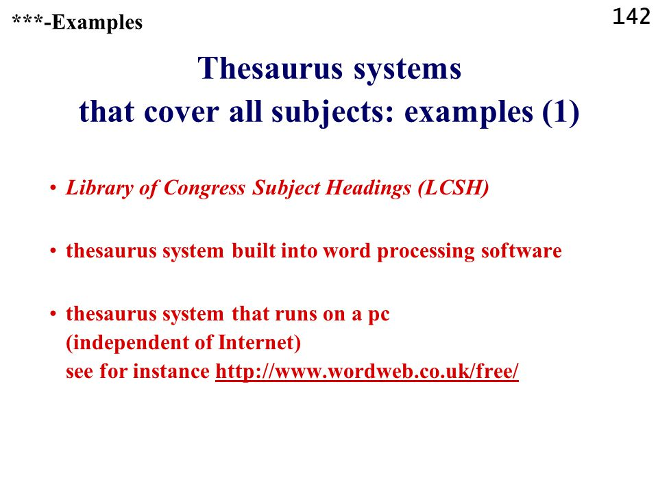 142 Thesaurus systems that cover all subjects: examples (1) Library of Congress Subject Headings (LCSH) thesaurus system built into word processing software thesaurus system that runs on a pc (independent of Internet) see for instance http://www.wordweb.co.uk/free/http://www.wordweb.co.uk/free/ ***-Examples