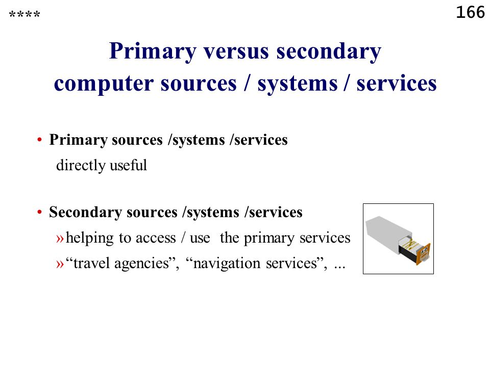 166 Primary versus secondary computer sources / systems / services Primary sources /systems /services directly useful Secondary sources /systems /services »helping to access / use the primary services » travel agencies , navigation services ,...