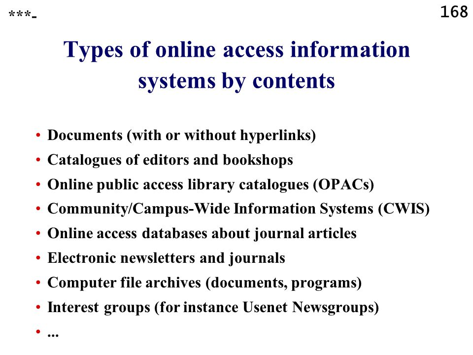168 Types of online access information systems by contents Documents (with or without hyperlinks) Catalogues of editors and bookshops Online public access library catalogues (OPACs) Community/Campus-Wide Information Systems (CWIS) Online access databases about journal articles Electronic newsletters and journals Computer file archives (documents, programs) Interest groups (for instance Usenet Newsgroups)...