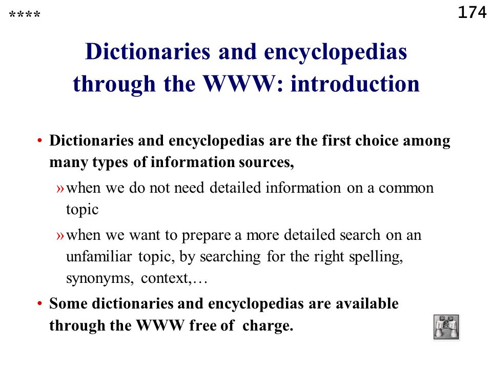 174 Dictionaries and encyclopedias through the WWW: introduction Dictionaries and encyclopedias are the first choice among many types of information sources, »when we do not need detailed information on a common topic »when we want to prepare a more detailed search on an unfamiliar topic, by searching for the right spelling, synonyms, context,… Some dictionaries and encyclopedias are available through the WWW free of charge.