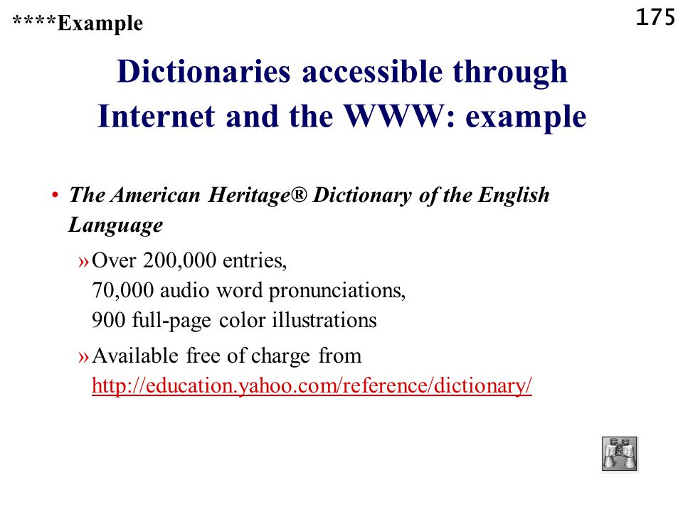 175 Dictionaries accessible through Internet and the WWW: example The American Heritage® Dictionary of the English Language »Over 200,000 entries, 70,000 audio word pronunciations, 900 full-page color illustrations »Available free of charge from http://education.yahoo.com/reference/dictionary/ http://education.yahoo.com/reference/dictionary/ ****Example