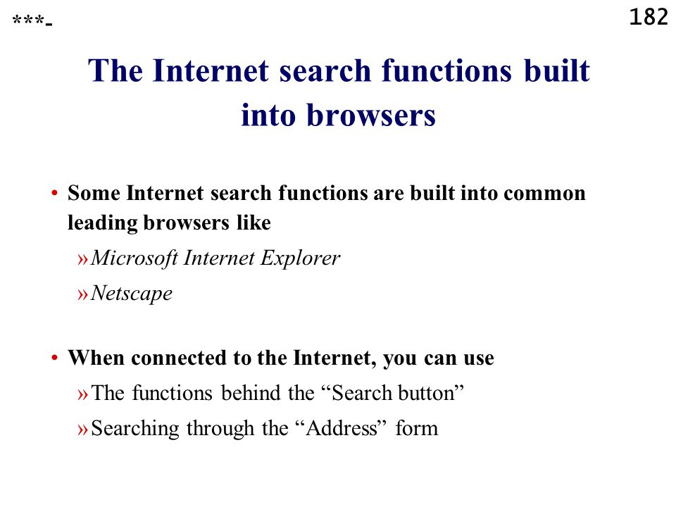182 The Internet search functions built into browsers Some Internet search functions are built into common leading browsers like »Microsoft Internet Explorer »Netscape When connected to the Internet, you can use »The functions behind the Search button »Searching through the Address form ***-