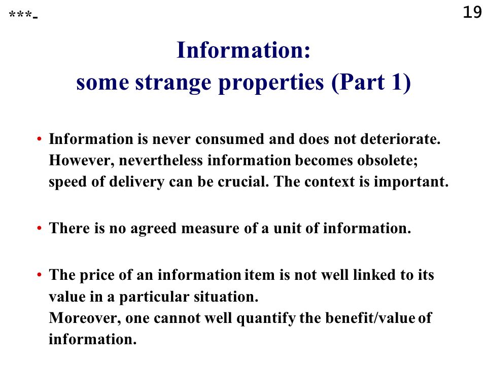 19 Information: some strange properties (Part 1) Information is never consumed and does not deteriorate.