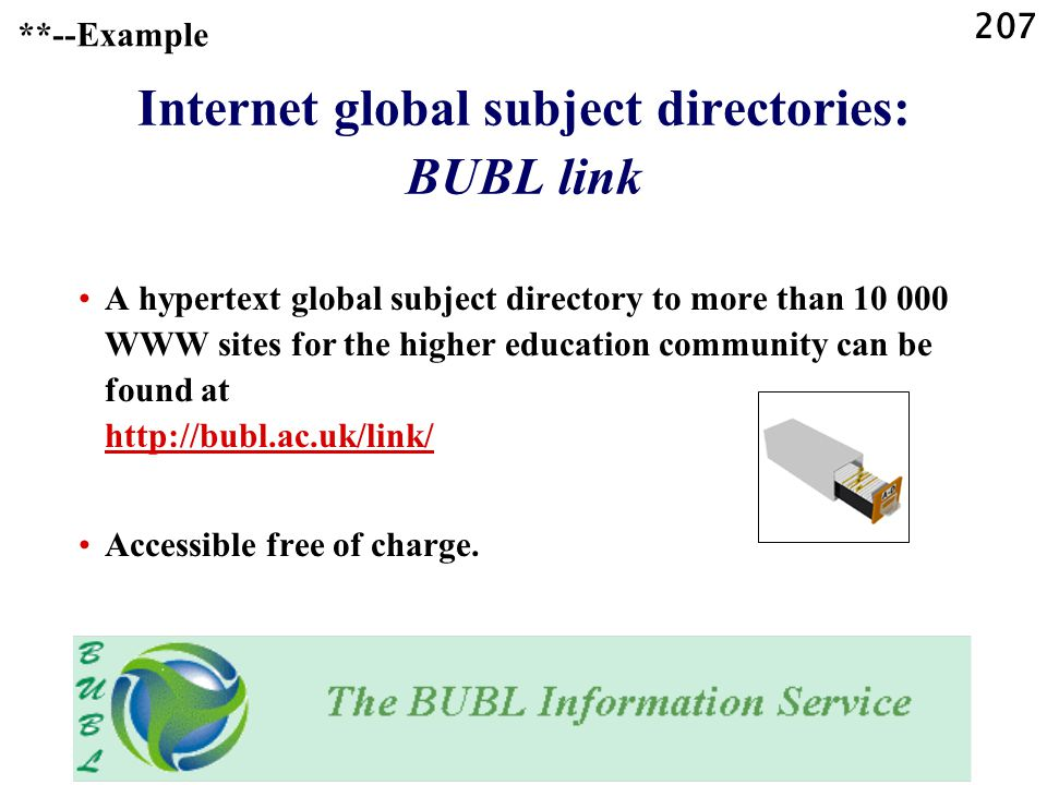207 Internet global subject directories: BUBL link A hypertext global subject directory to more than 10 000 WWW sites for the higher education community can be found at http://bubl.ac.uk/link/ http://bubl.ac.uk/link/ Accessible free of charge.