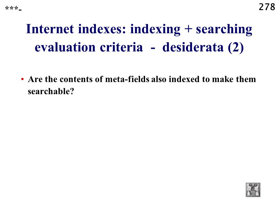 278 Internet indexes: indexing + searching evaluation criteria - desiderata (2) Are the contents of meta-fields also indexed to make them searchable.