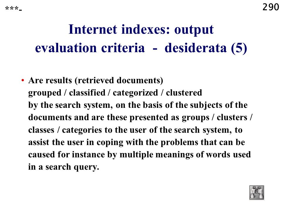 290 Internet indexes: output evaluation criteria - desiderata (5) Are results (retrieved documents) grouped / classified / categorized / clustered by the search system, on the basis of the subjects of the documents and are these presented as groups / clusters / classes / categories to the user of the search system, to assist the user in coping with the problems that can be caused for instance by multiple meanings of words used in a search query.
