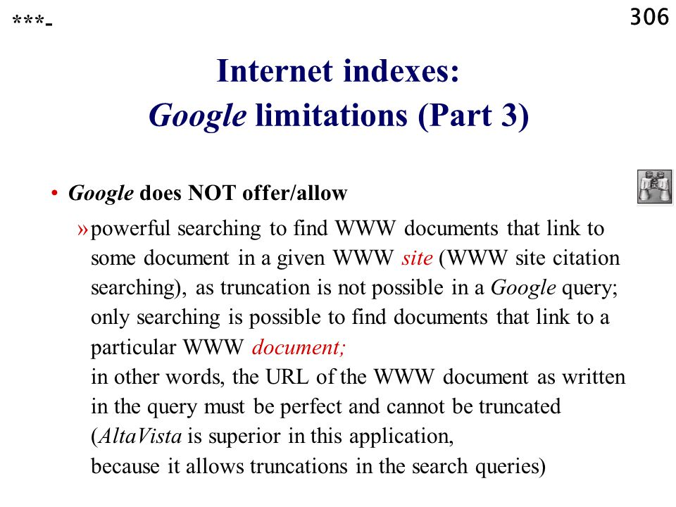 306 Internet indexes: Google limitations (Part 3) Google does NOT offer/allow »powerful searching to find WWW documents that link to some document in a given WWW site (WWW site citation searching), as truncation is not possible in a Google query; only searching is possible to find documents that link to a particular WWW document; in other words, the URL of the WWW document as written in the query must be perfect and cannot be truncated (AltaVista is superior in this application, because it allows truncations in the search queries) ***-