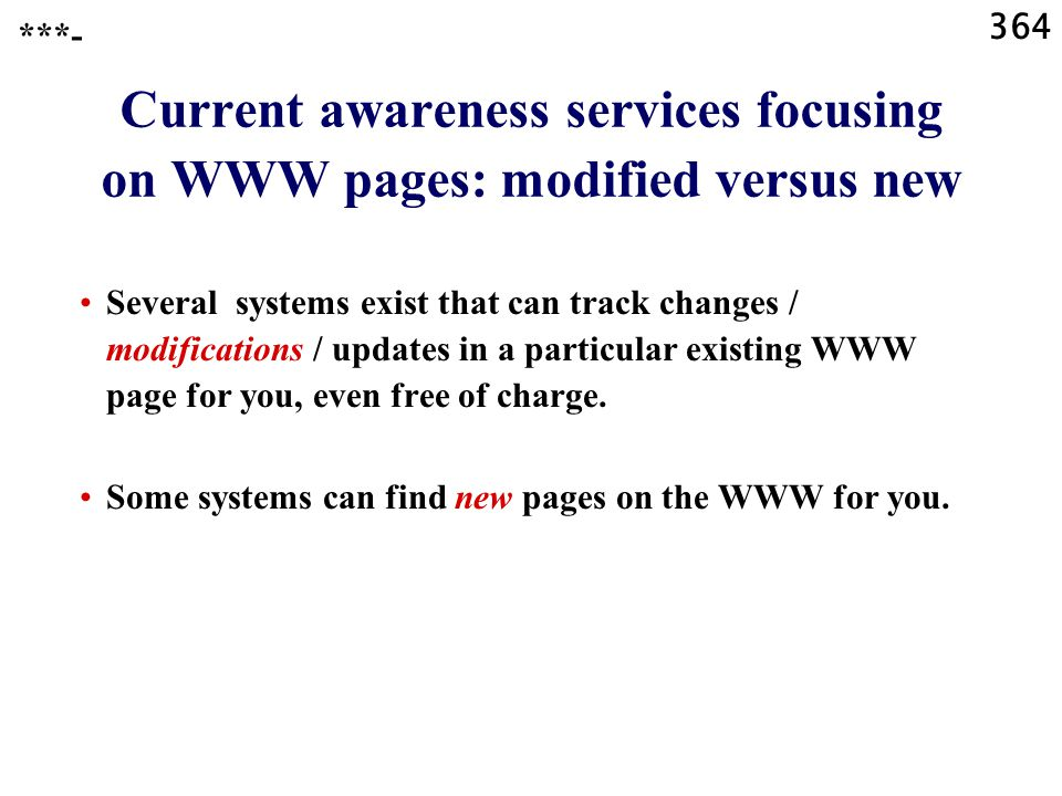 364 Current awareness services focusing on WWW pages: modified versus new Several systems exist that can track changes / modifications / updates in a particular existing WWW page for you, even free of charge.