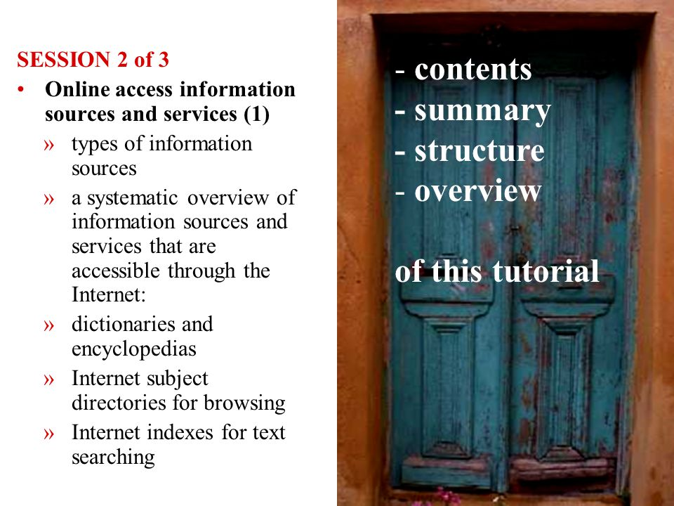 4 SESSION 2 of 3 Online access information sources and services (1) »types of information sources »a systematic overview of information sources and services that are accessible through the Internet: »dictionaries and encyclopedias »Internet subject directories for browsing »Internet indexes for text searching - contents - summary - structure - overview of this tutorial