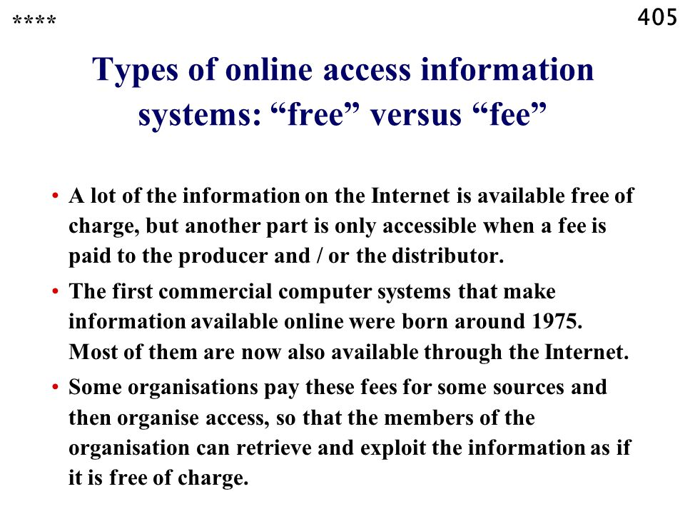 405 Types of online access information systems: free versus fee A lot of the information on the Internet is available free of charge, but another part is only accessible when a fee is paid to the producer and / or the distributor.