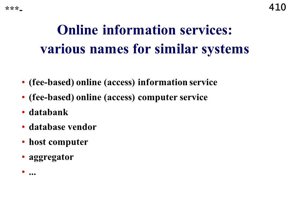410 Online information services: various names for similar systems (fee-based) online (access) information service (fee-based) online (access) computer service databank database vendor host computer aggregator...