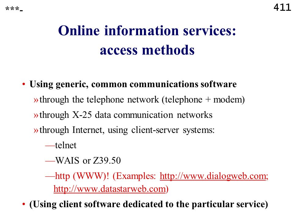 411 Online information services: access methods ***- Using generic, common communications software »through the telephone network (telephone + modem) »through X-25 data communication networks »through Internet, using client-server systems: —telnet —WAIS or Z39.50 —http (WWW).