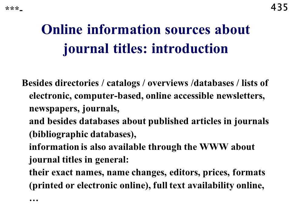 435 ***- Online information sources about journal titles: introduction Besides directories / catalogs / overviews /databases / lists of electronic, computer-based, online accessible newsletters, newspapers, journals, and besides databases about published articles in journals (bibliographic databases), information is also available through the WWW about journal titles in general: their exact names, name changes, editors, prices, formats (printed or electronic online), full text availability online, …