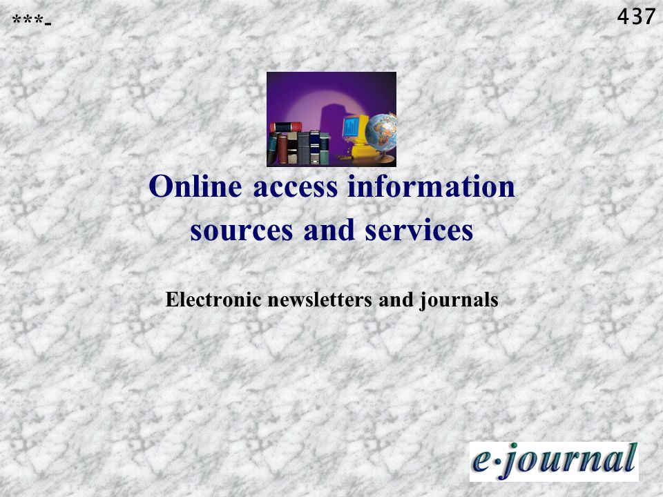 437 Online access information sources and services Electronic newsletters and journals ***-