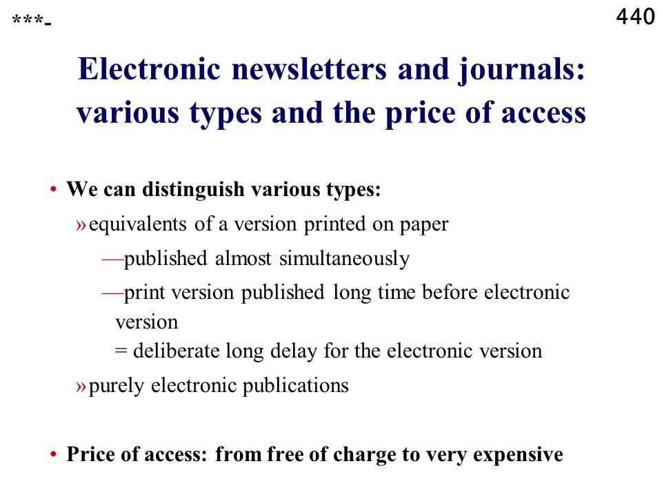 440 Electronic newsletters and journals: various types and the price of access ***- We can distinguish various types: »equivalents of a version printed on paper —published almost simultaneously —print version published long time before electronic version = deliberate long delay for the electronic version »purely electronic publications Price of access: from free of charge to very expensive