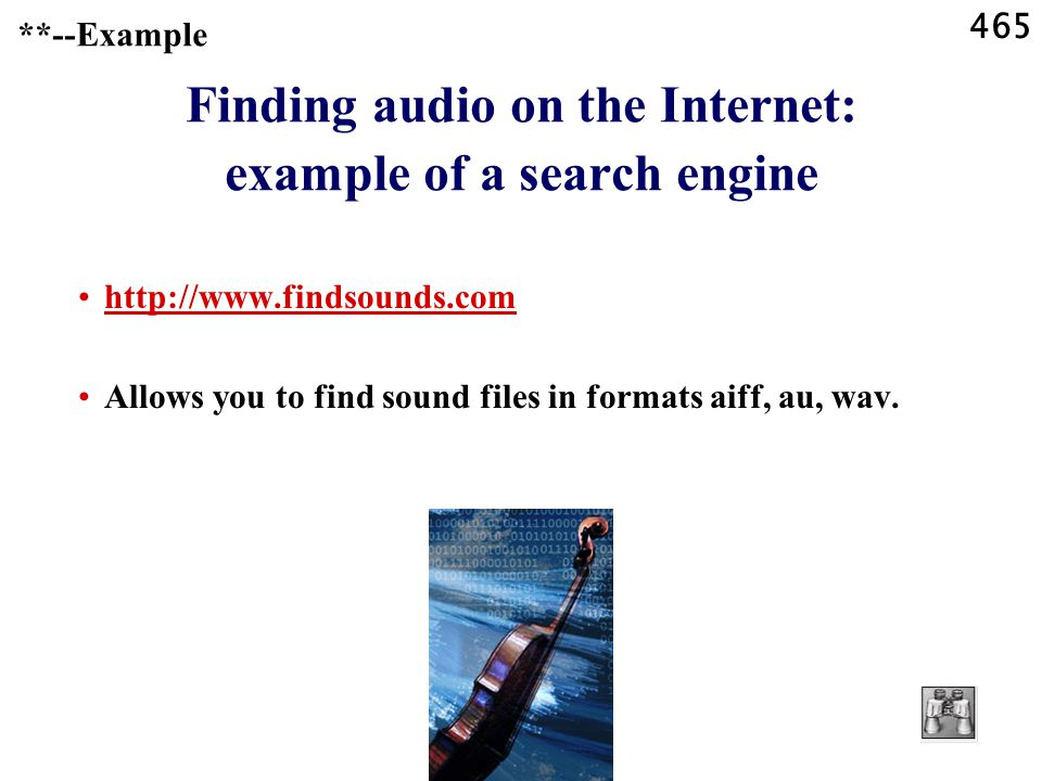 465 **--Example Finding audio on the Internet: example of a search engine   Allows you to find sound files in formats aiff, au, wav.