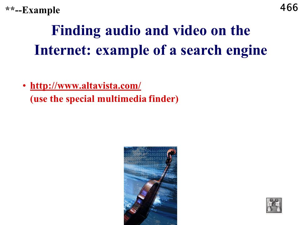 466 **--Example Finding audio and video on the Internet: example of a search engine http://www.altavista.com/ (use the special multimedia finder)http://www.altavista.com/