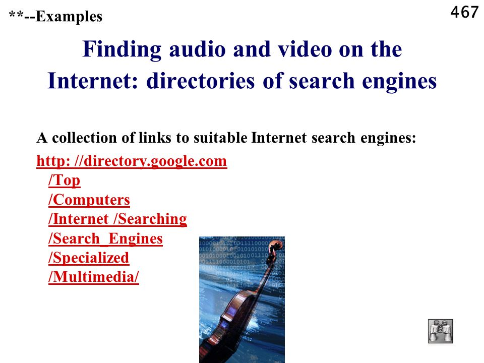 467 **--Examples Finding audio and video on the Internet: directories of search engines A collection of links to suitable Internet search engines: http: //directory.google.com /Top /Computers /Internet /Searching /Search_Engines /Specialized /Multimedia/