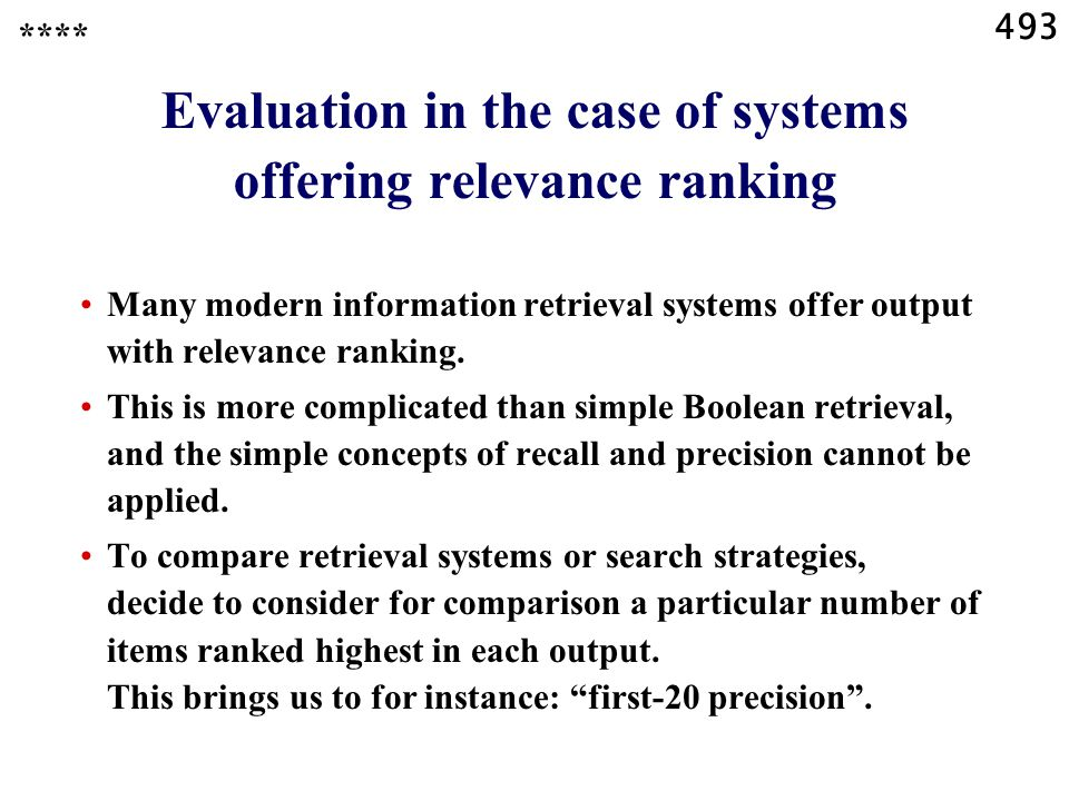 493 Evaluation in the case of systems offering relevance ranking Many modern information retrieval systems offer output with relevance ranking.